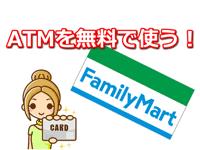 ファミリーマートのATMを手数料無料で使う!ゆうちょATM設置店舗も