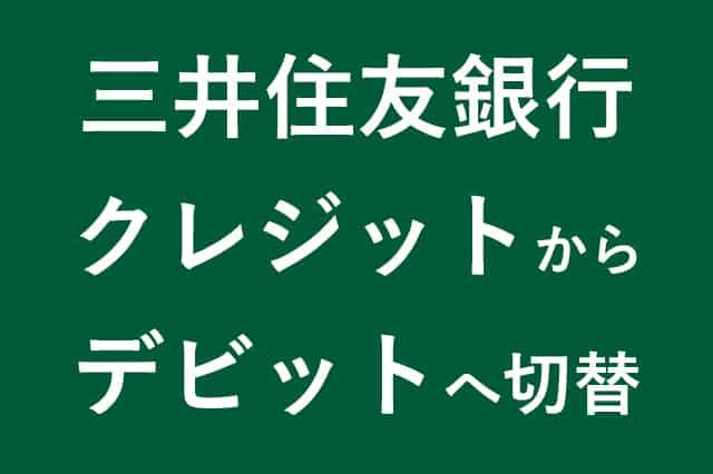 三井住友銀行クレジットカードからデビットカードへ切替